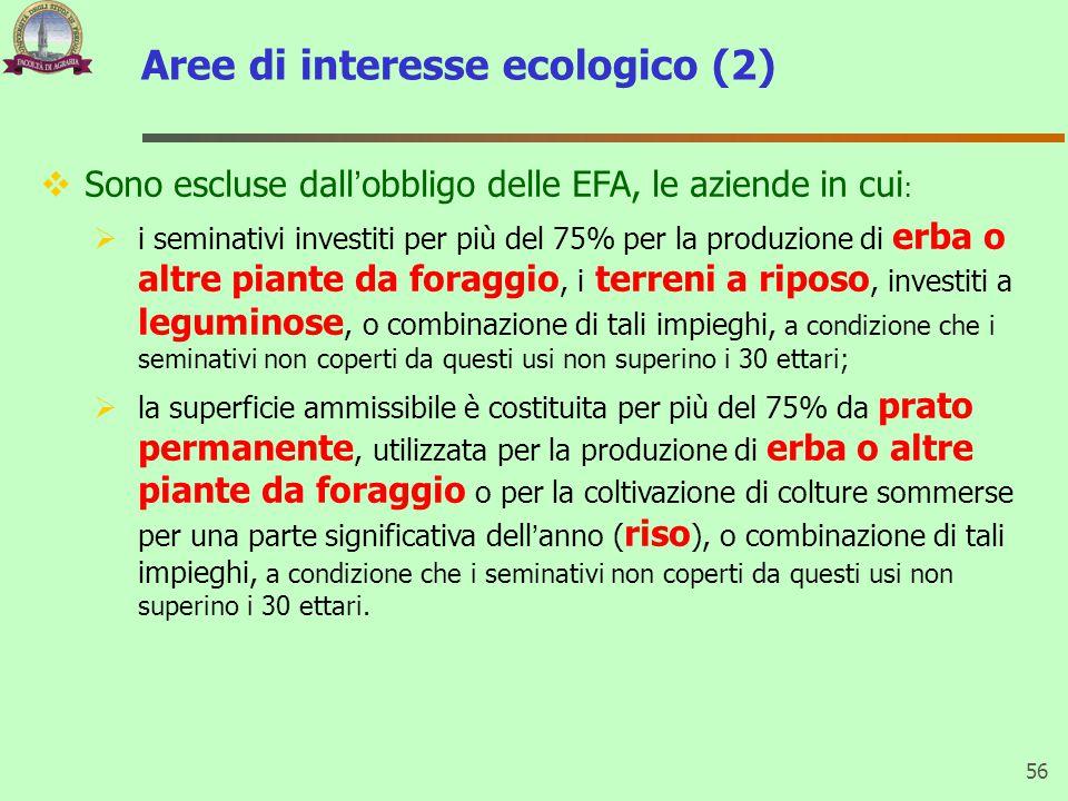 Aree di interesse ecologico (2) 56  Sono escluse dall'obbligo delle EFA, le aziende in cui :  i seminativi investiti per più del 75% per la produzione di erba o altre piante da foraggio, i terreni a riposo, investiti a leguminose, o combinazione di tali impieghi, a condizione che i seminativi non coperti da questi usi non superino i 30 ettari;  la superficie ammissibile è costituita per più del 75% da prato permanente, utilizzata per la produzione di erba o altre piante da foraggio o per la coltivazione di colture sommerse per una parte significativa dell'anno ( riso ), o combinazione di tali impieghi, a condizione che i seminativi non coperti da questi usi non superino i 30 ettari.