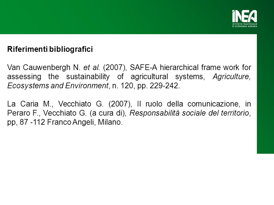Riferimenti bibliografici Van Cauwenbergh N. et al. (2007), SAFE-A hierarchical frame work for assessing the sustainability of agricultural systems, A