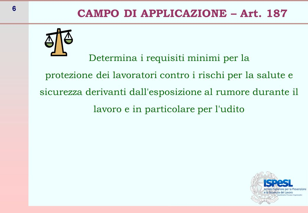 6 CAMPO DI APPLICAZIONE – Art. 187 Determina i requisiti minimi per la protezione dei lavoratori contro i rischi per la salute e sicurezza derivanti d