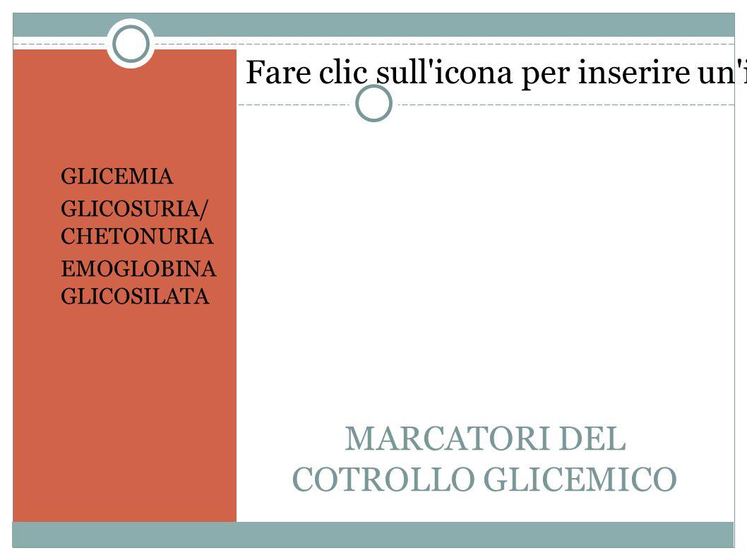 Fare clic sull icona per inserire un immagine MARCATORI DEL COTROLLO GLICEMICO GLICEMIA GLICOSURIA/ CHETONURIA EMOGLOBINA GLICOSILATA