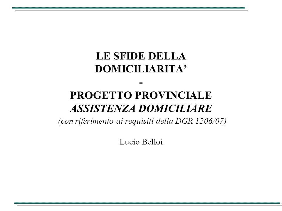 LE SFIDE DELLA DOMICILIARITA' - PROGETTO PROVINCIALE ASSISTENZA DOMICILIARE (con riferimento ai requisiti della DGR 1206/07) Lucio Belloi