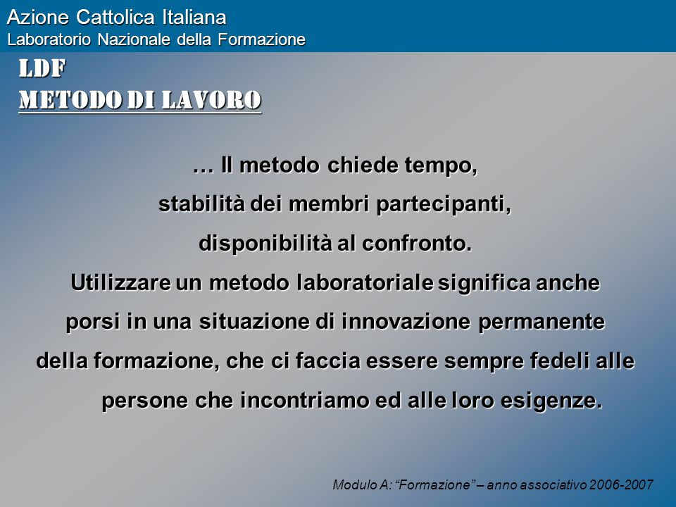 Modulo A: Formazione – anno associativo 2006-2007 Azione Cattolica Italiana Laboratorio Nazionale della Formazione LDF Metodo di lavoro … Il metodo chiede tempo, stabilità dei membri partecipanti, disponibilità al confronto.