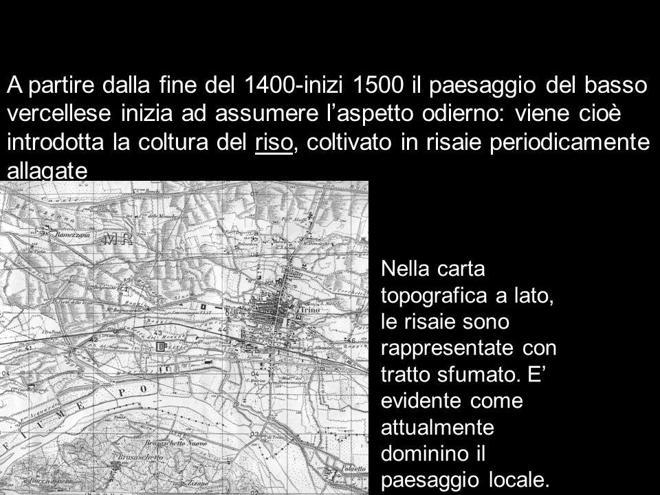 L'età moderna e contemporanea A partire dalla fine del 1400-inizi 1500 il paesaggio del basso vercellese inizia ad assumere l'aspetto odierno: viene c