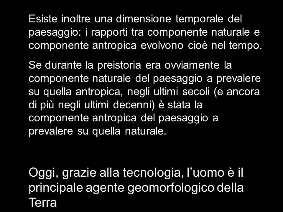 Esiste inoltre una dimensione temporale del paesaggio: i rapporti tra componente naturale e componente antropica evolvono cioè nel tempo. Se durante l