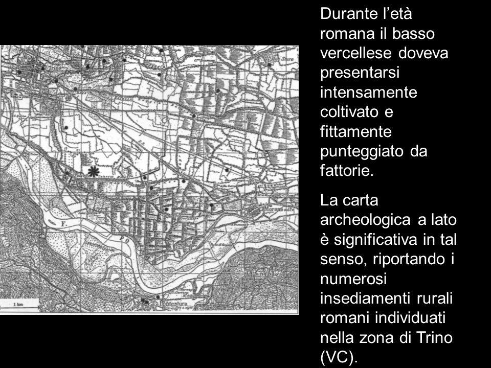 L'età romana Durante l'età romana il basso vercellese doveva presentarsi intensamente coltivato e fittamente punteggiato da fattorie. La carta archeol
