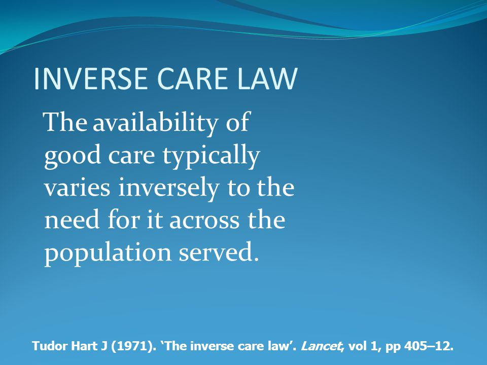 INVERSE CARE LAW The availability of good care typically varies inversely to the need for it across the population served.