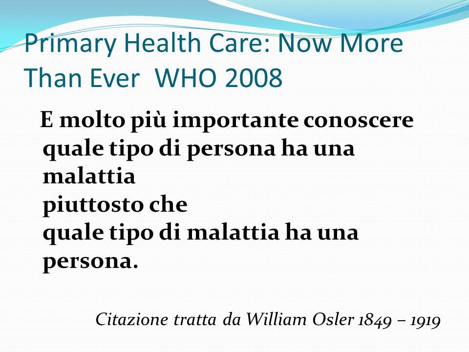 Primary Health Care: Now More Than Ever WHO 2008 E molto più importante conoscere quale tipo di persona ha una malattia piuttosto che quale tipo di malattia ha una persona.