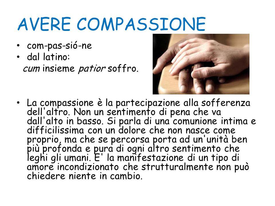 AVERE COMPASSIONE com-pas-sió-ne dal latino: cum insieme patior soffro. La compassione è la partecipazione alla sofferenza dell'altro. Non un sentimen