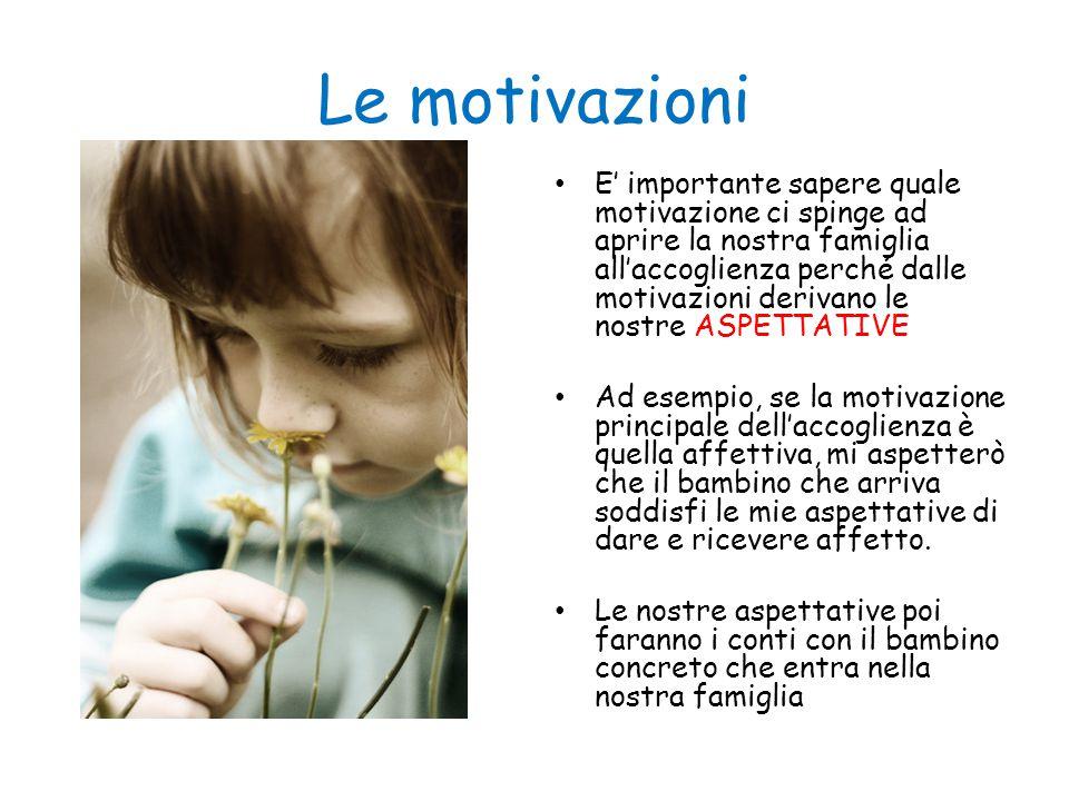 Le motivazioni E' importante sapere quale motivazione ci spinge ad aprire la nostra famiglia all'accoglienza perché dalle motivazioni derivano le nost