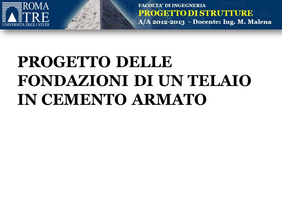 FACOLTA' DI INGEGNERIA PROGETTO DI STRUTTURE A/A 2012-2013 - Docente: Ing. M. Malena PROGETTO DELLE FONDAZIONI DI UN TELAIO IN CEMENTO ARMATO