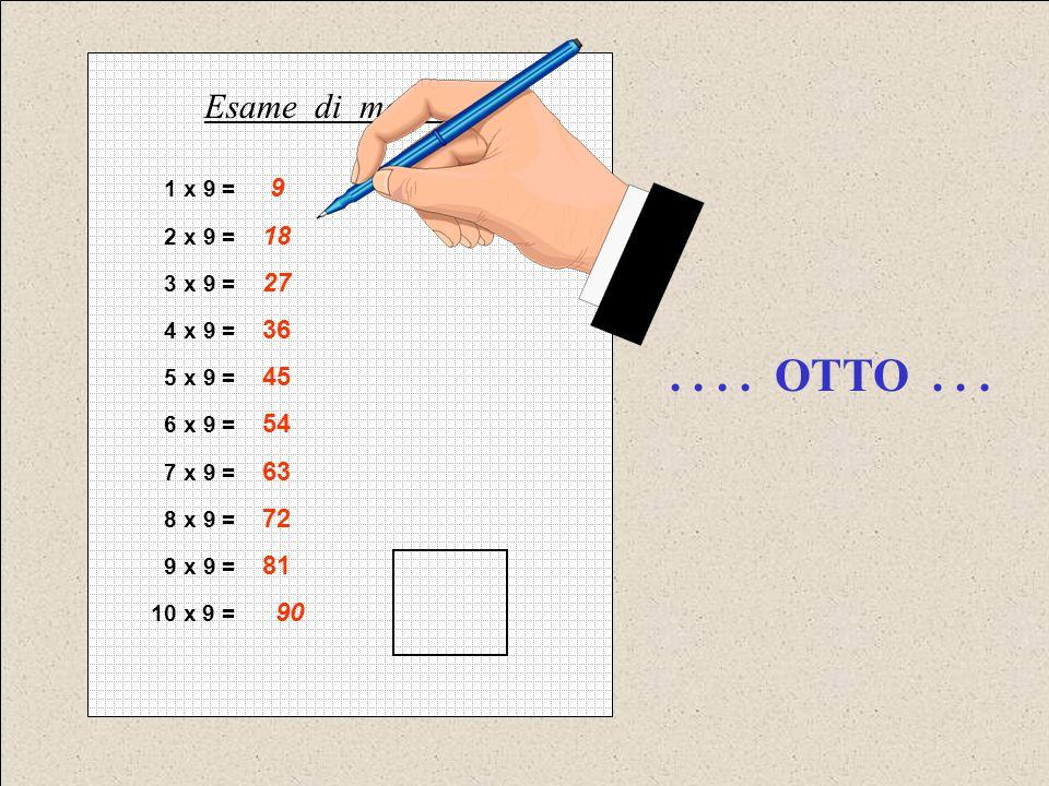 1 x 9 = 9 2 x 9 = 18 3 x 9 = 27 4 x 9 = 36 5 x 9 = 45 6 x 9 = 54 7 x 9 = 63 8 x 9 = 72 9 x 9 = 81 10 x 9 = 90 Esame di matematica.... OTTO...