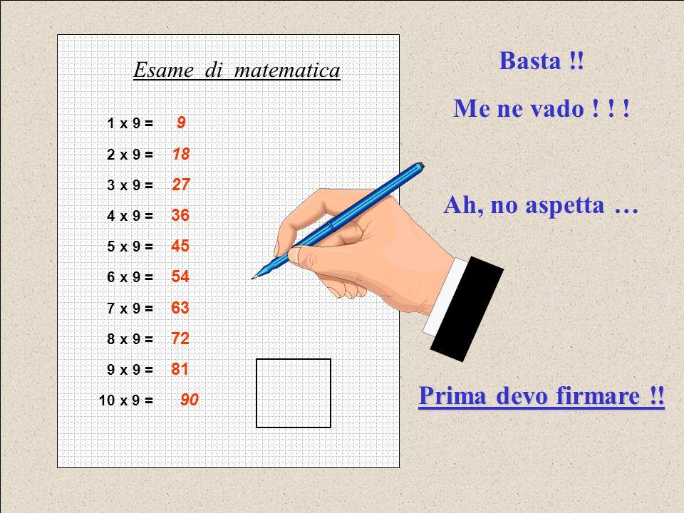 1 x 9 = 9 2 x 9 = 18 3 x 9 = 27 4 x 9 = 36 5 x 9 = 45 6 x 9 = 54 7 x 9 = 63 8 x 9 = 72 9 x 9 = 81 10 x 9 = 90 Esame di matematica Basta !! Me ne vado