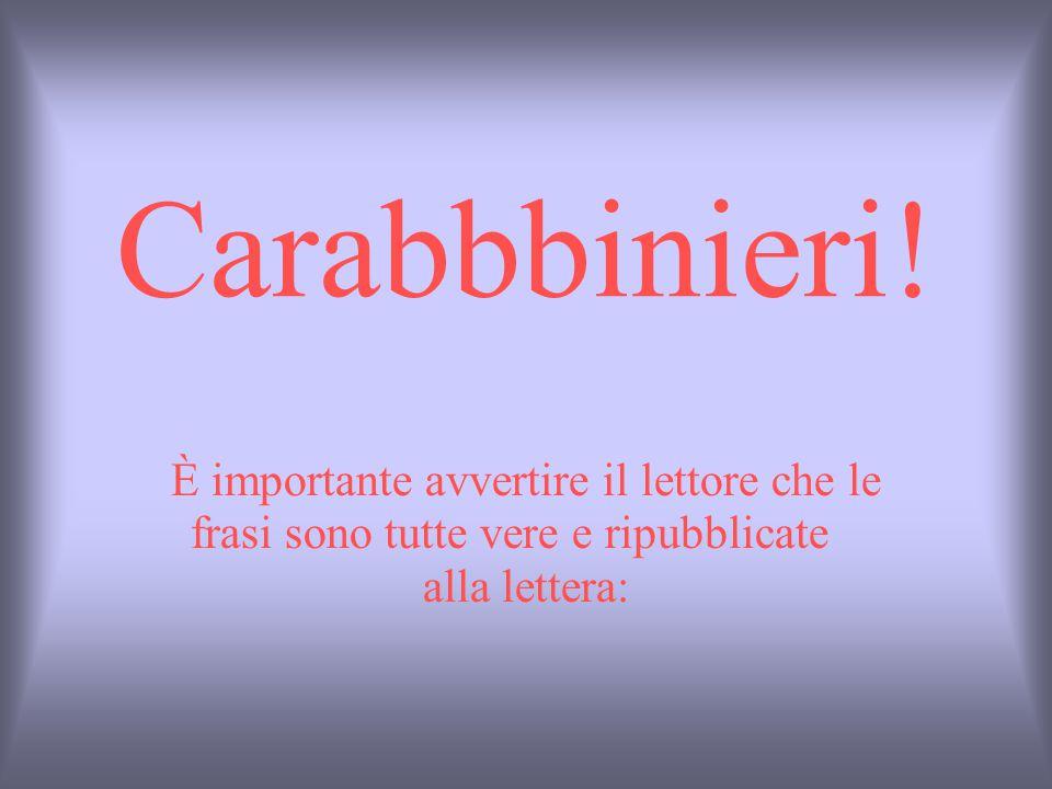 Carabbbinieri! È importante avvertire il lettore che le frasi sono tutte vere e ripubblicate alla lettera: