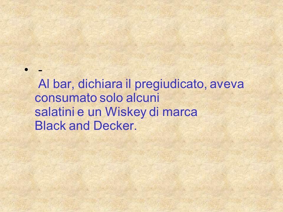 - Al bar, dichiara il pregiudicato, aveva consumato solo alcuni salatini e un Wiskey di marca Black and Decker.