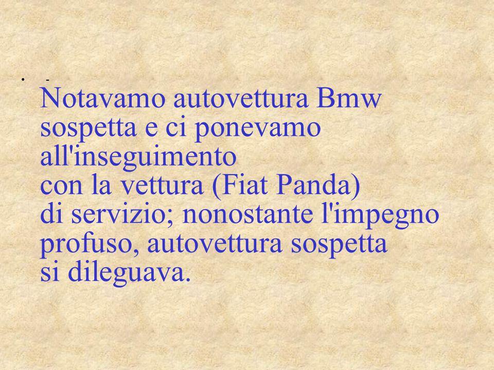 - Notavamo autovettura Bmw sospetta e ci ponevamo all'inseguimento con la vettura (Fiat Panda) di servizio; nonostante l'impegno profuso, autovettura