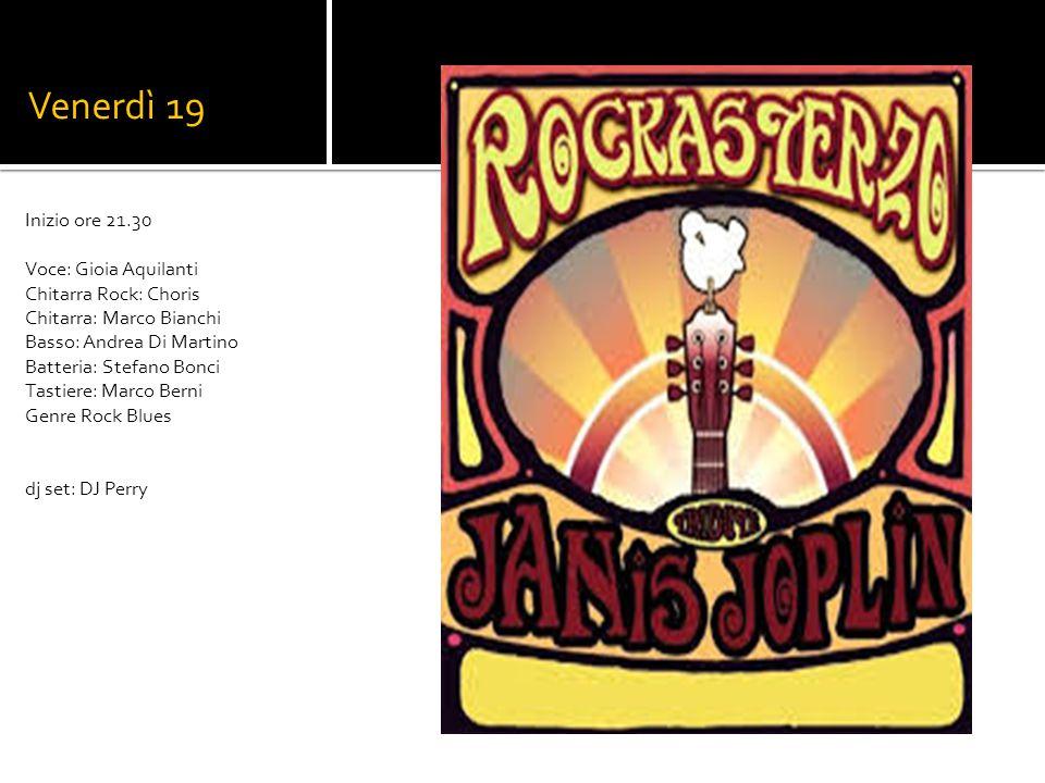 Venerdì 19 Rockasterzo (Janis Joplin cover band) Inizio ore 21.30 Voce: Gioia Aquilanti Chitarra Rock: Choris Chitarra: Marco Bianchi Basso: Andrea Di Martino Batteria: Stefano Bonci Tastiere: Marco Berni Genre Rock Blues dj set: DJ Perry