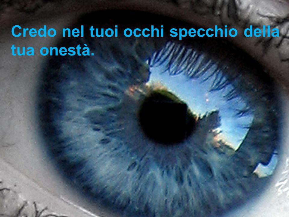 Credo nel tuoi occhi specchio della tua onestà.