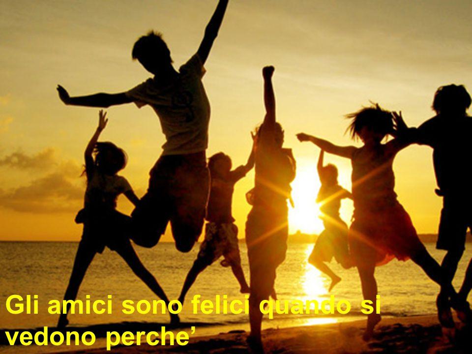 Gli amici sono felici quando si vedono perche' si dicono tutto cio' che sono e che vivono!