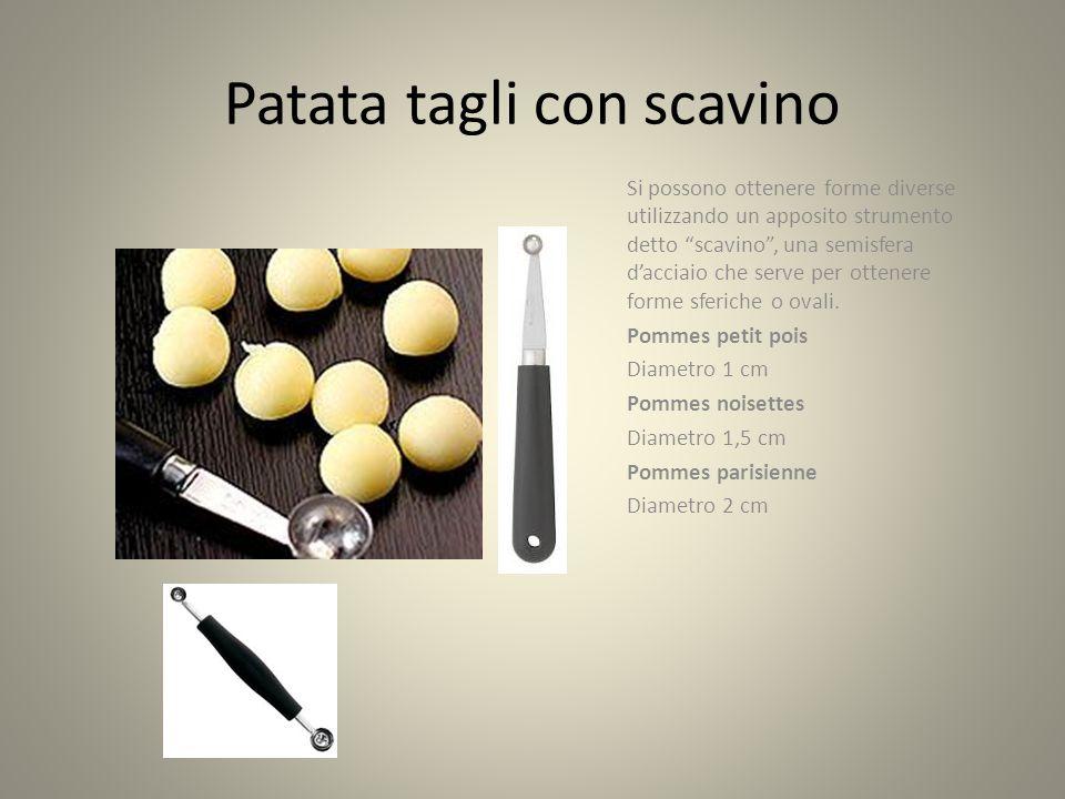 Patata tagli con scavino Si possono ottenere forme diverse utilizzando un apposito strumento detto scavino , una semisfera d'acciaio che serve per ottenere forme sferiche o ovali.