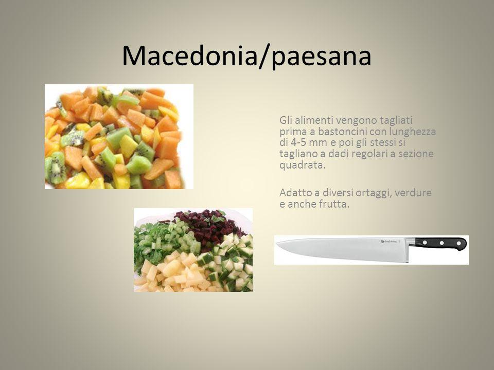 Macedonia/paesana Gli alimenti vengono tagliati prima a bastoncini con lunghezza di 4-5 mm e poi gli stessi si tagliano a dadi regolari a sezione quadrata.