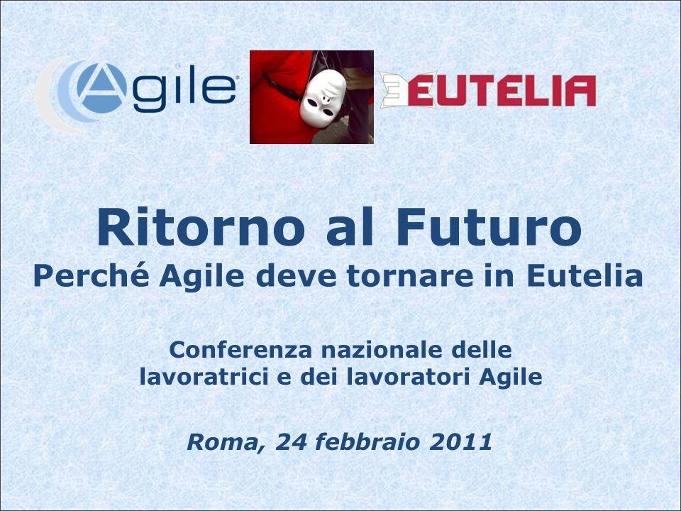 Ritorno al Futuro Perché Agile deve tornare in Eutelia Conferenza nazionale delle lavoratrici e dei lavoratori Agile Roma, 24 febbraio 2011
