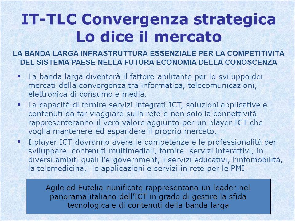 Agile ed Eutelia riunificate rappresentano un leader nel panorama italiano dell'ICT in grado di gestire la sfida tecnologica e di contenuti della banda larga IT-TLC Convergenza strategica Lo dice il mercato  La banda larga diventerà il fattore abilitante per lo sviluppo dei mercati della convergenza tra informatica, telecomunicazioni, elettronica di consumo e media.