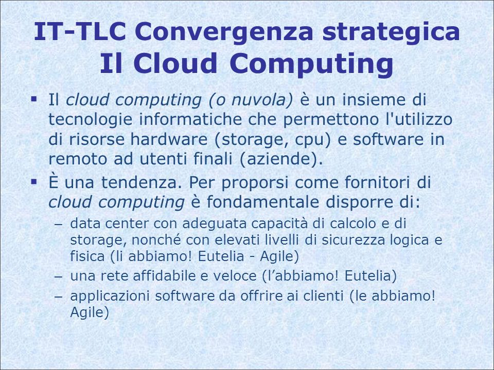 IT-TLC Convergenza strategica Il Cloud Computing  Il cloud computing (o nuvola) è un insieme di tecnologie informatiche che permettono l utilizzo di risorse hardware (storage, cpu) e software in remoto ad utenti finali (aziende).