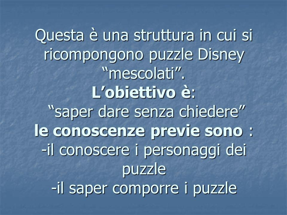"""Questa è una struttura in cui si ricompongono puzzle Disney """"mescolati"""". L'obiettivo è: """"saper dare senza chiedere"""" le conoscenze previe sono : -il co"""