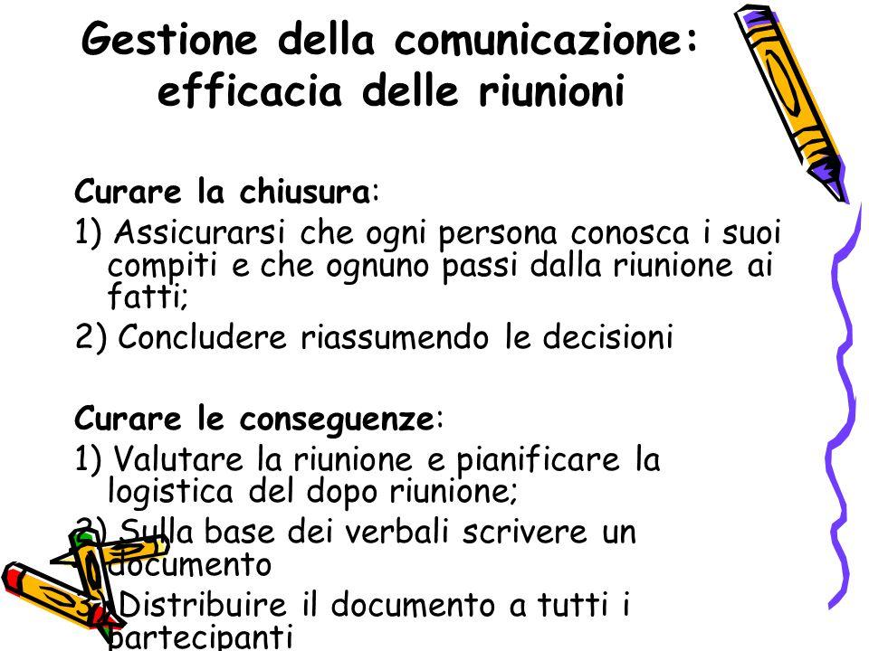 Gestione della comunicazione: efficacia delle riunioni Curare la chiusura: 1) Assicurarsi che ogni persona conosca i suoi compiti e che ognuno passi d