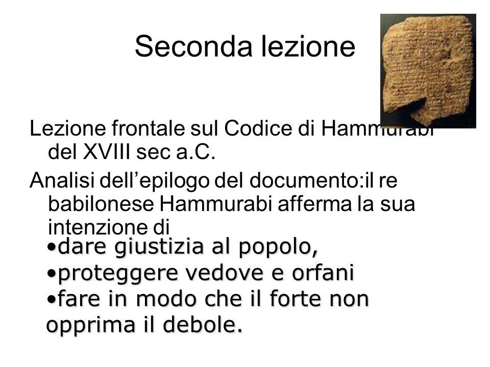 Seconda lezione Lezione frontale sul Codice di Hammurabi del XVIII sec a.C. Analisi dell'epilogo del documento:il re babilonese Hammurabi afferma la s