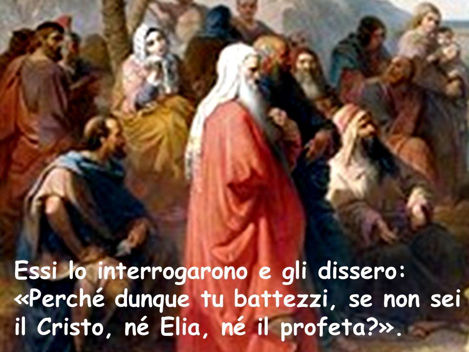 Essi lo interrogarono e gli dissero: «Perché dunque tu battezzi, se non sei il Cristo, né Elia, né il profeta?».