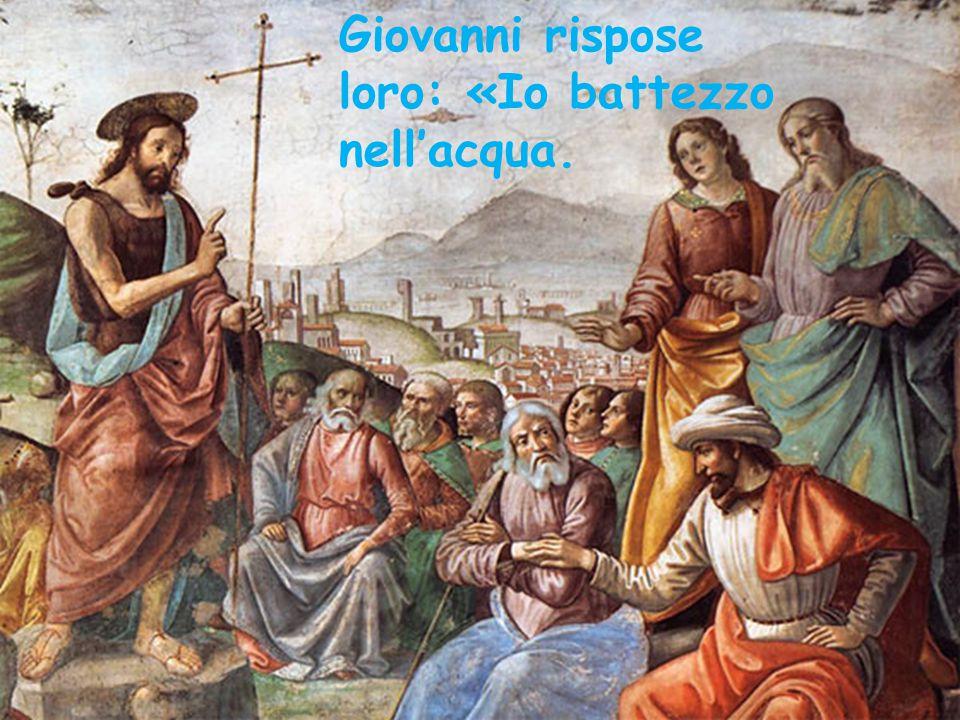 Giovanni rispose loro: «Io battezzo nell'acqua.