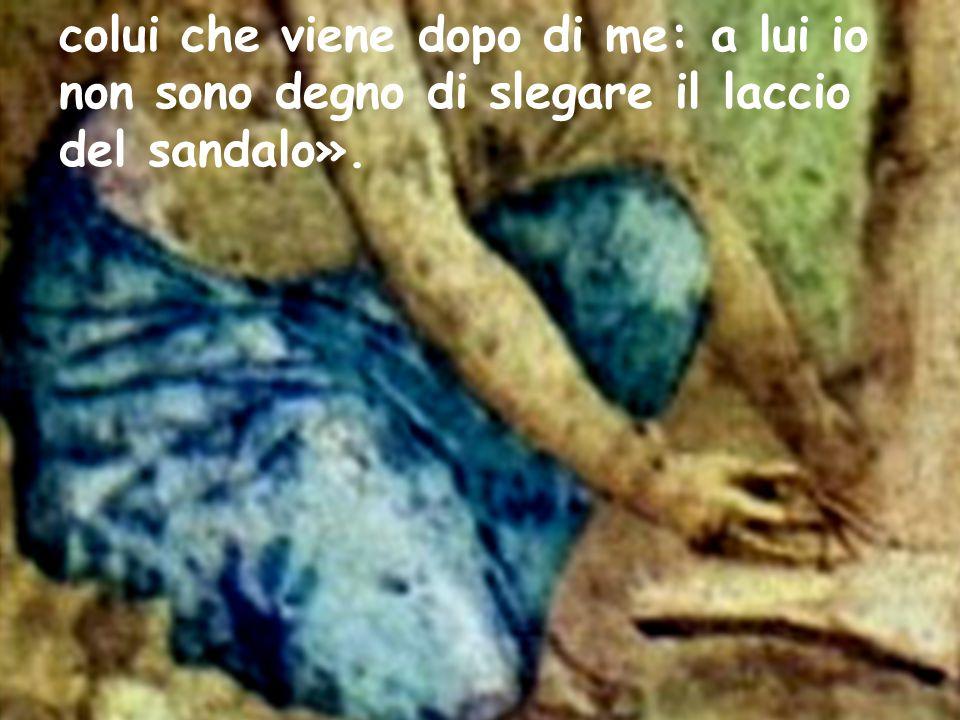 colui che viene dopo di me: a lui io non sono degno di slegare il laccio del sandalo».