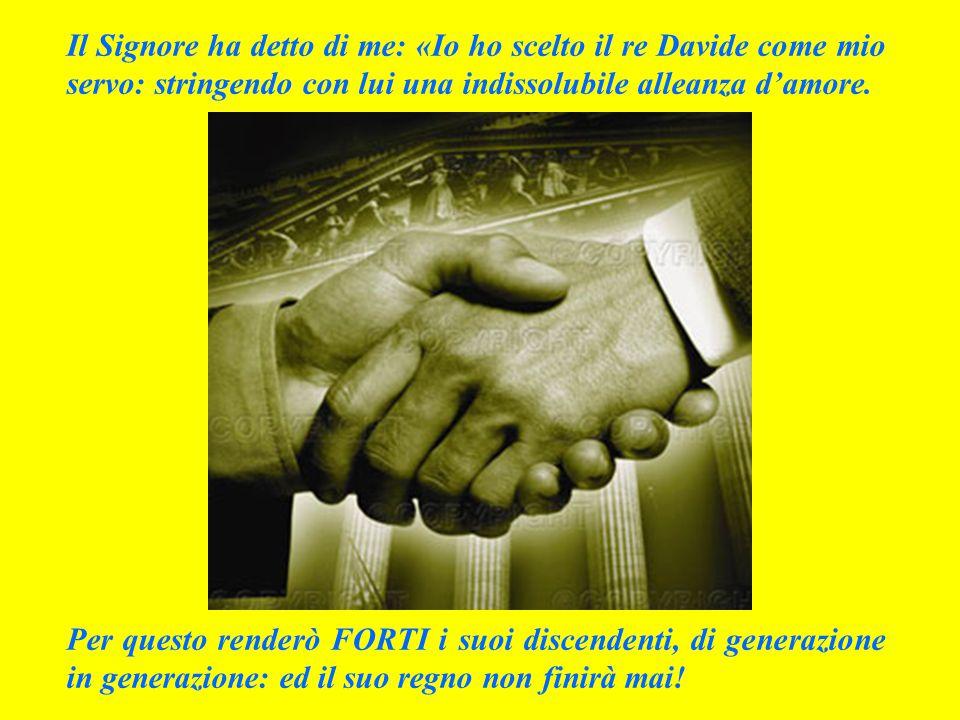 Il Signore ha detto di me: «Io ho scelto il re Davide come mio servo: stringendo con lui una indissolubile alleanza d'amore.