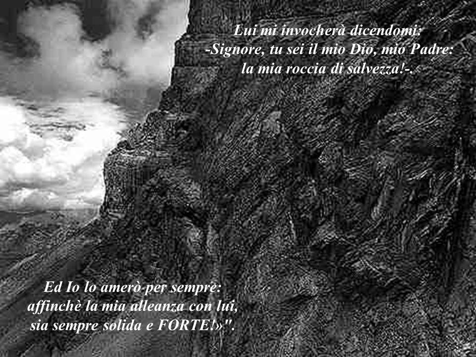 Lui mi invocherà dicendomi: -Signore, tu sei il mio Dio, mio Padre: la mia roccia di salvezza!-.