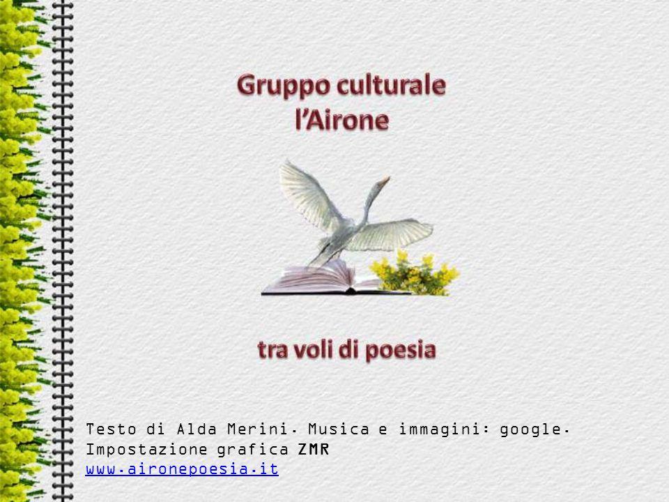 Testo di Alda Merini. Musica e immagini: google. Impostazione grafica ZMR www.aironepoesia.it