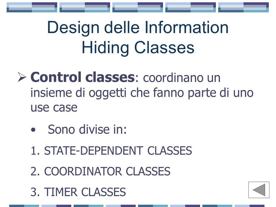 Design delle Information Hiding Classes  Control classes : coordinano un insieme di oggetti che fanno parte di uno use case Sono divise in: 1.STATE-DEPENDENT CLASSES 2.COORDINATOR CLASSES 3.TIMER CLASSES