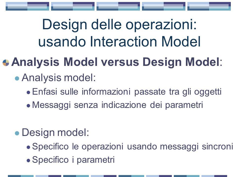 Design delle operazioni: usando Interaction Model Analysis Model versus Design Model: Analysis model: Enfasi sulle informazioni passate tra gli oggetti Messaggi senza indicazione dei parametri Design model: Specifico le operazioni usando messaggi sincroni Specifico i parametri