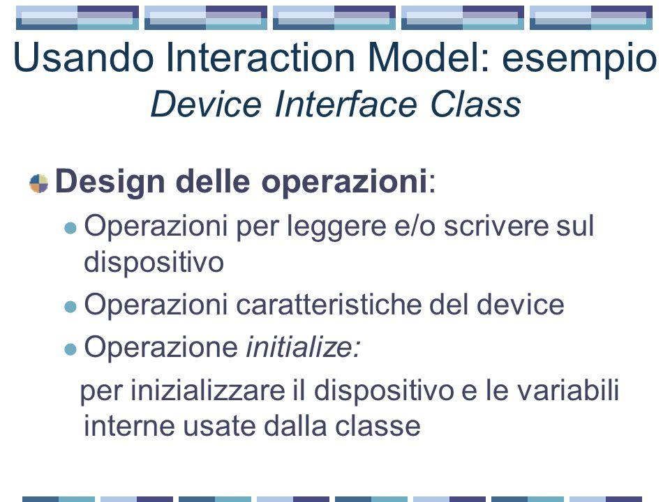 Usando Interaction Model: esempio Device Interface Class Design delle operazioni: Operazioni per leggere e/o scrivere sul dispositivo Operazioni caratteristiche del device Operazione initialize: per inizializzare il dispositivo e le variabili interne usate dalla classe
