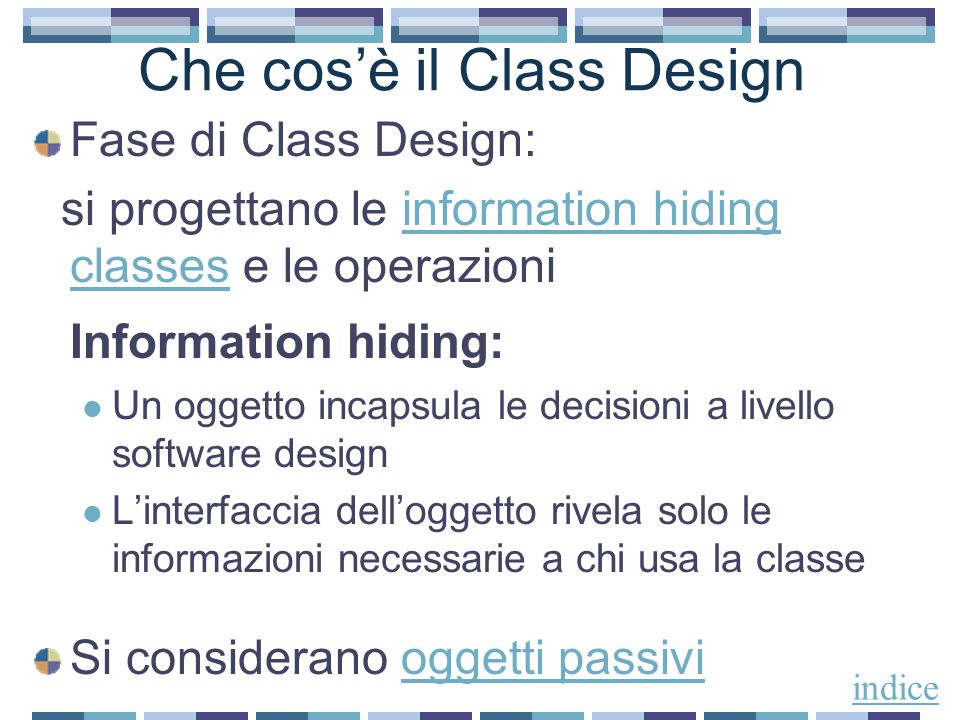 Che cos'è il Class Design Fase di Class Design: si progettano le information hiding classes e le operazioniinformation hiding classes Information hiding: Un oggetto incapsula le decisioni a livello software design L'interfaccia dell'oggetto rivela solo le informazioni necessarie a chi usa la classe Si considerano oggetti passivioggetti passivi indice