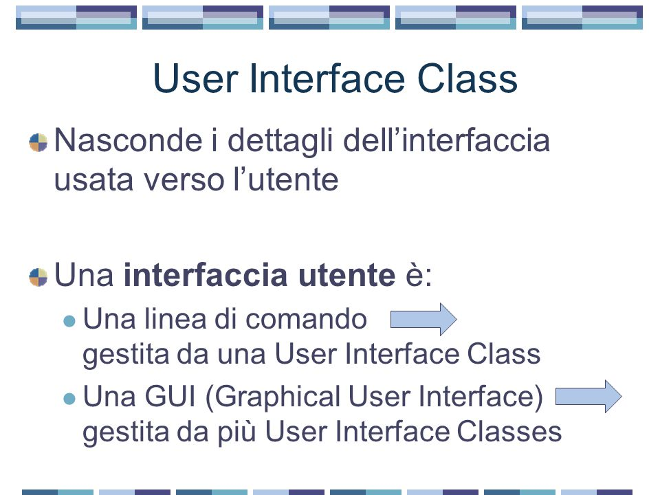 User Interface Class Nasconde i dettagli dell'interfaccia usata verso l'utente Una interfaccia utente è: Una linea di comando gestita da una User Interface Class Una GUI (Graphical User Interface) gestita da più User Interface Classes