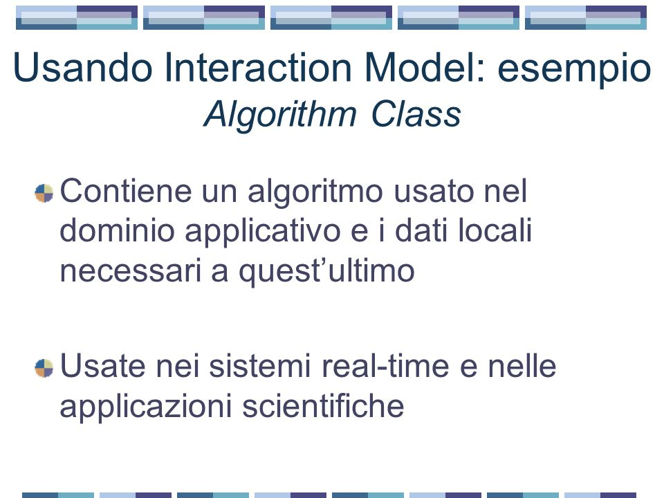 Usando Interaction Model: esempio Algorithm Class Contiene un algoritmo usato nel dominio applicativo e i dati locali necessari a quest'ultimo Usate n