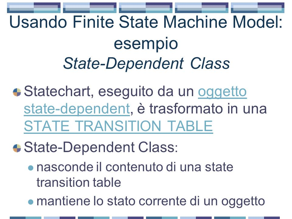 Usando Finite State Machine Model: esempio State-Dependent Class Statechart, eseguito da un oggetto state-dependent, è trasformato in una STATE TRANSI