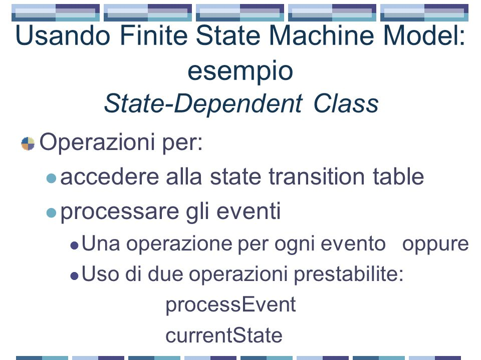 Usando Finite State Machine Model: esempio State-Dependent Class Operazioni per: accedere alla state transition table processare gli eventi Una operaz