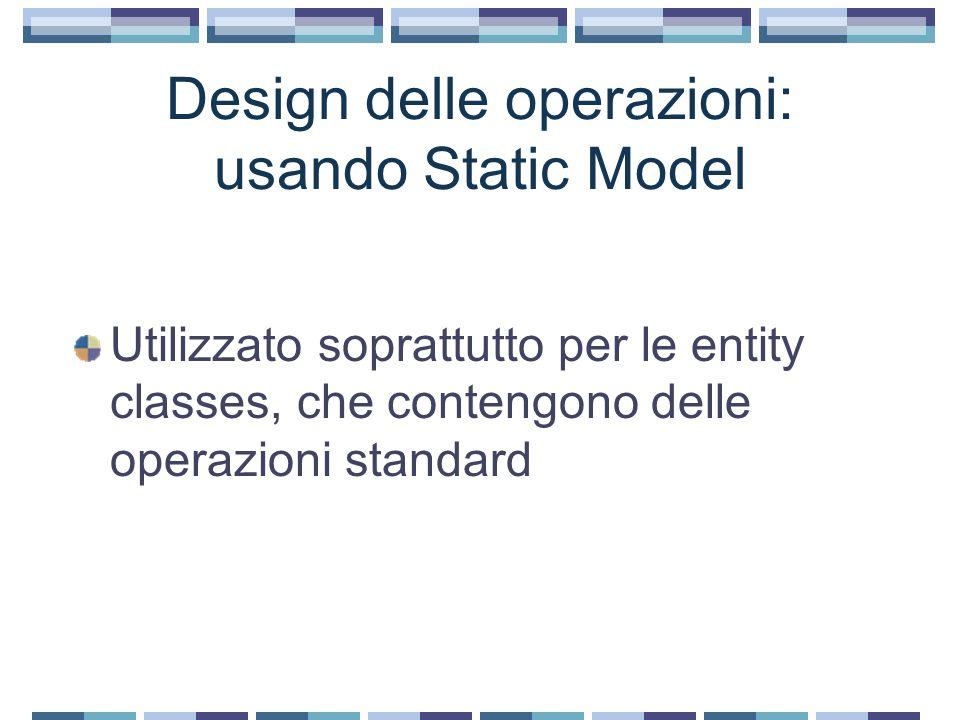 Design delle operazioni: usando Static Model Utilizzato soprattutto per le entity classes, che contengono delle operazioni standard