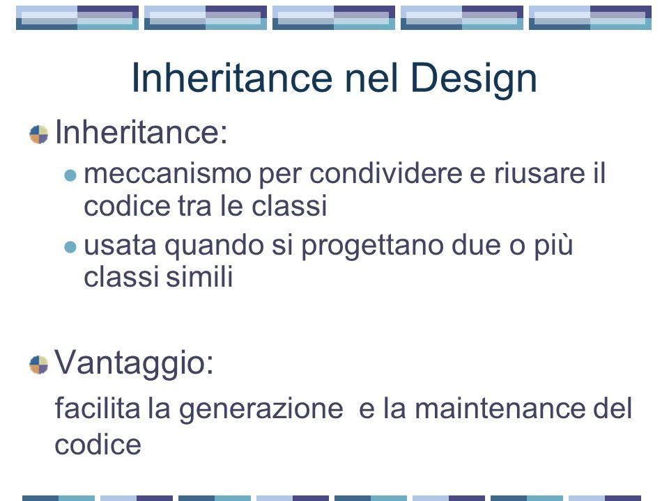 Inheritance nel Design Inheritance: meccanismo per condividere e riusare il codice tra le classi usata quando si progettano due o più classi simili Vantaggio: facilita la generazione e la maintenance del codice