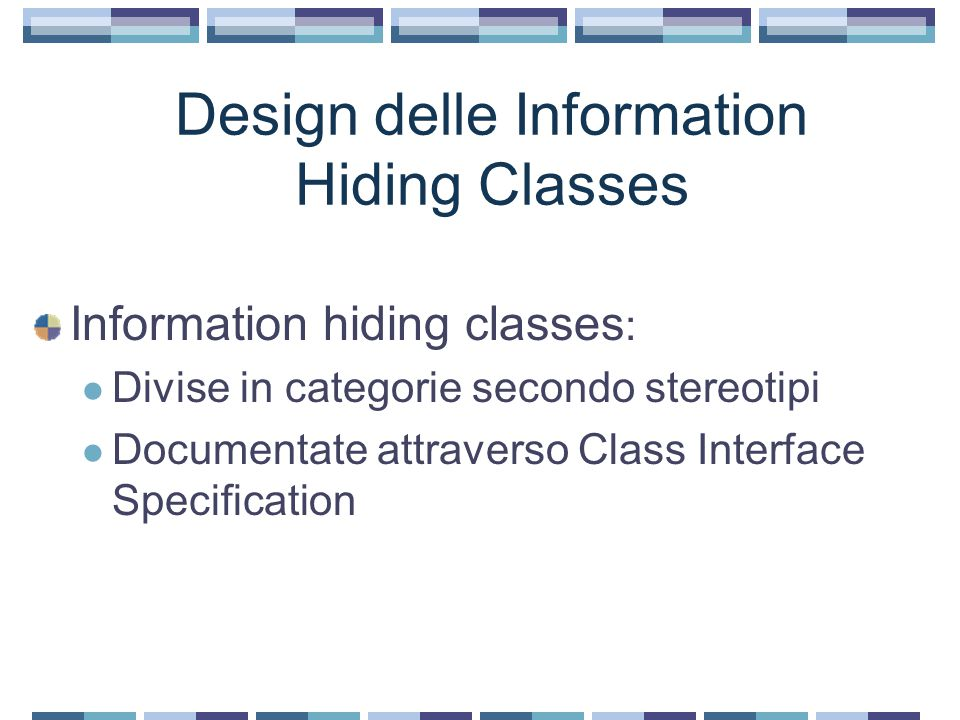 Design delle Information Hiding Classes Information hiding classes : Divise in categorie secondo stereotipi Documentate attraverso Class Interface Specification