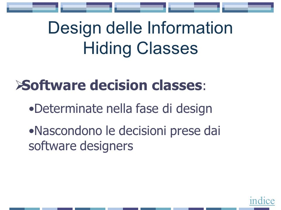 Design delle Information Hiding Classes  Software decision classes : Determinate nella fase di design Nascondono le decisioni prese dai software designers indice