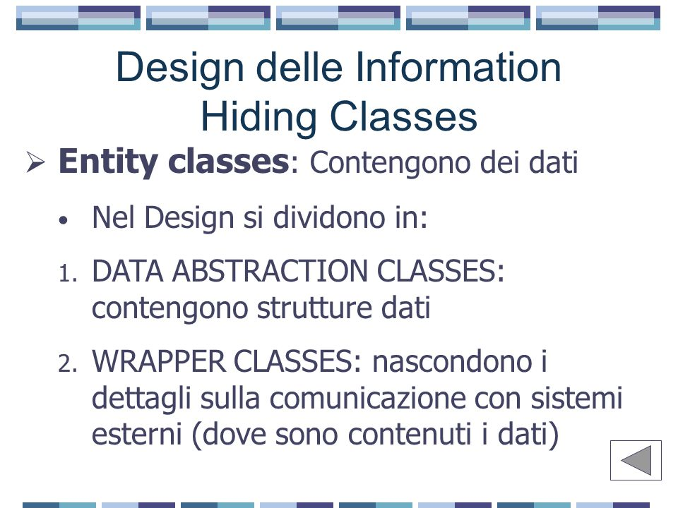 Design delle Information Hiding Classes  Entity classes : Contengono dei dati Nel Design si dividono in: 1. DATA ABSTRACTION CLASSES: contengono stru