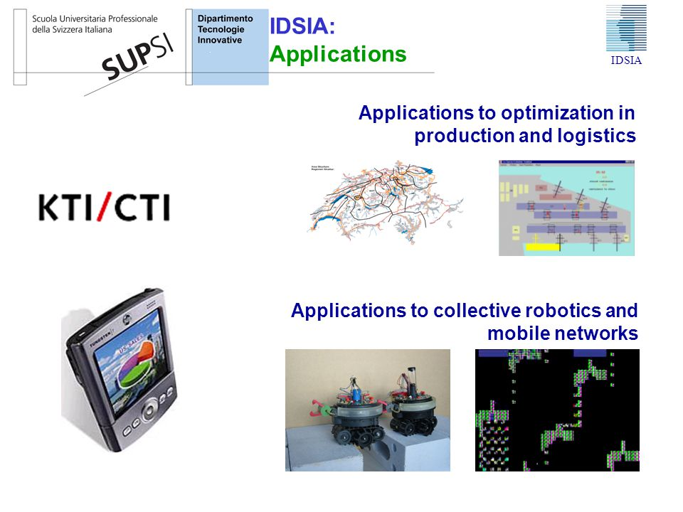 Applications to collective robotics and mobile networks Applications to optimization in production and logistics IDSIA IDSIA: Applications